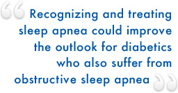 Recognizing and treating sleep apnea could improve the outlook for diabetics who also suffer from obtrusive sleep apnea